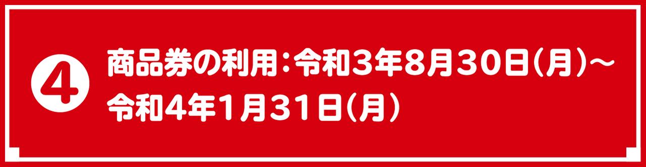 ❹ 商品券の利用:令和3年8月30日(月)~令和4年1月31日(月)